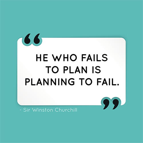 He who fails to plan is planning to fail.
